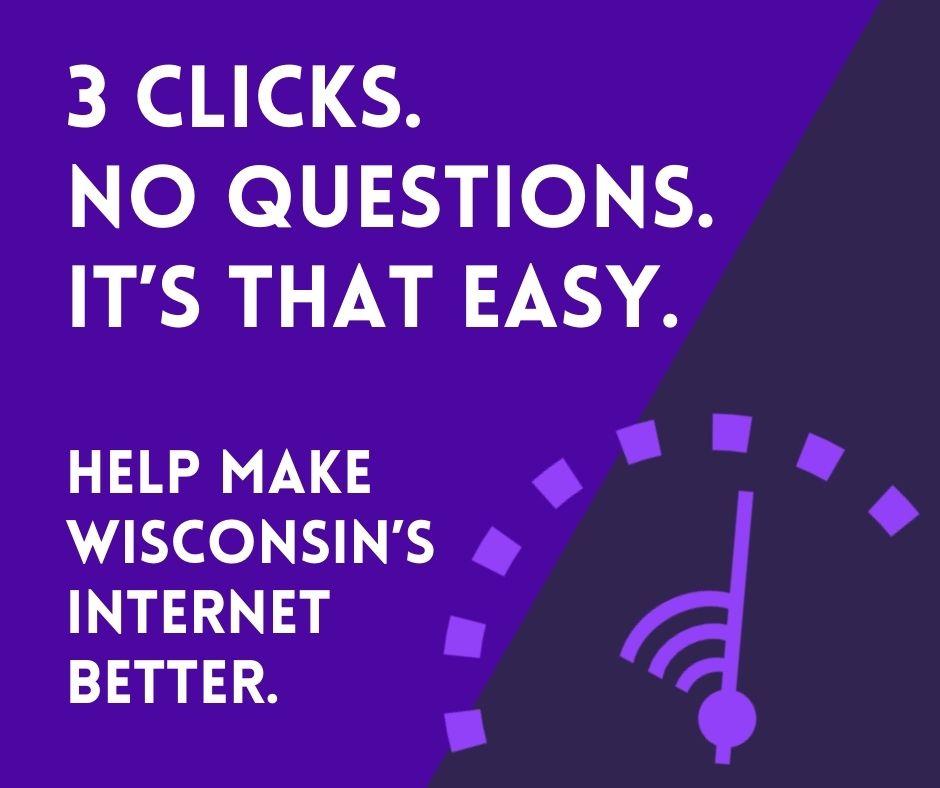 Internet Speed test. 3 clicks. Help make Wisconsin's internet better.